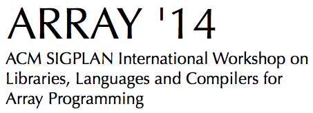 ARRAY '14: ACM SIGPLAN International Workshop on < Libraries, Languages and Compilers for  Array Programming